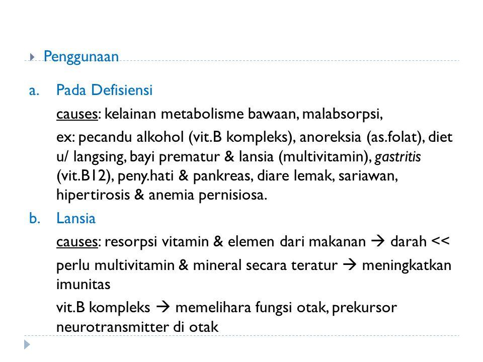 Penggunaan a.Pada Defisiensi causes: kelainan metabolisme bawaan, malabsorpsi, ex: pecandu alkohol (vit.B kompleks), anoreksia (as.folat), diet u/ l