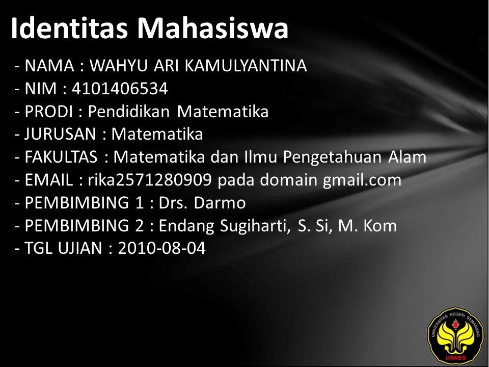 Identitas Mahasiswa - NAMA : WAHYU ARI KAMULYANTINA - NIM : 4101406534 - PRODI : Pendidikan Matematika - JURUSAN : Matematika - FAKULTAS : Matematika dan Ilmu Pengetahuan Alam - EMAIL : rika2571280909 pada domain gmail.com - PEMBIMBING 1 : Drs.
