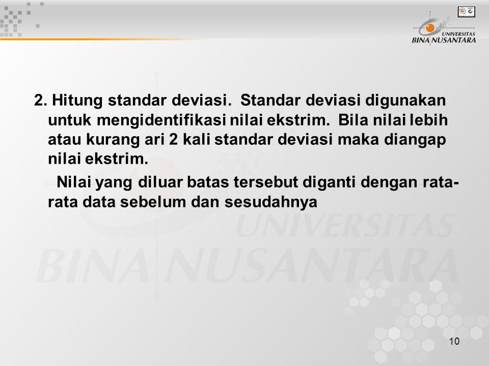 10 2. Hitung standar deviasi. Standar deviasi digunakan untuk mengidentifikasi nilai ekstrim. Bila nilai lebih atau kurang ari 2 kali standar deviasi