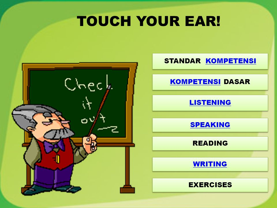 STANDAR KOMPETENSIKOMPETENSI STANDAR KOMPETENSIKOMPETENSI KOMPETENSI DASAR KOMPETENSIKOMPETENSI DASAR LISTENING SPEAKING READING WRITING EXERCISES TOUCH YOUR EAR!