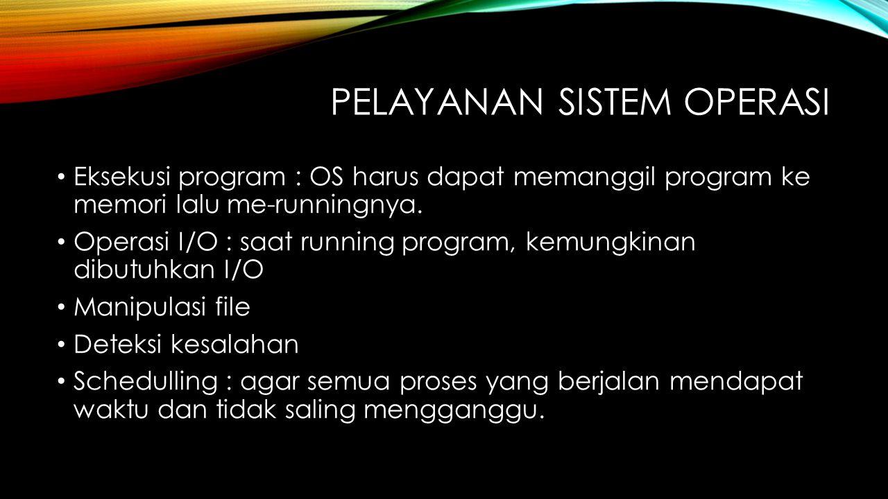 PELAYANAN SISTEM OPERASI Eksekusi program : OS harus dapat memanggil program ke memori lalu me-runningnya. Operasi I/O : saat running program, kemungk