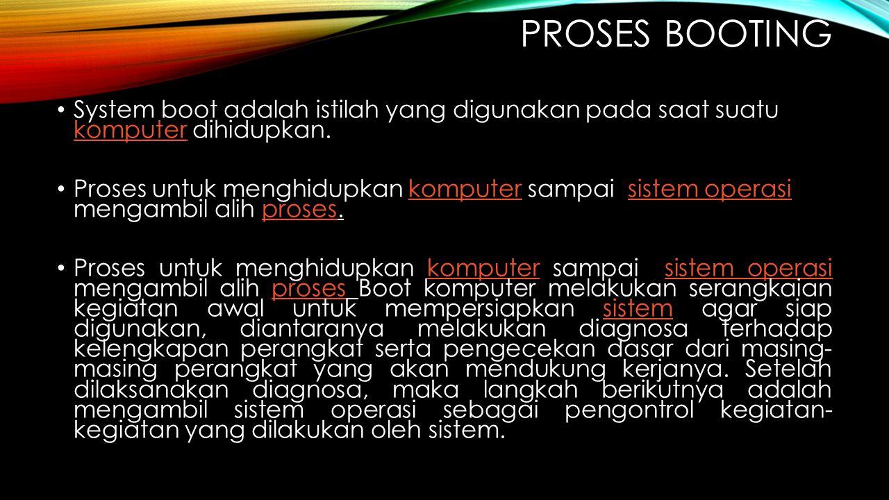 PROSES BOOTING System boot adalah istilah yang digunakan pada saat suatu komputer dihidupkan. komputer Proses untuk menghidupkan komputer sampai siste