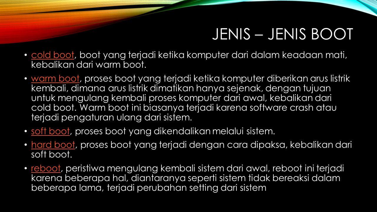 JENIS – JENIS BOOT cold boot, boot yang terjadi ketika komputer dari dalam keadaan mati, kebalikan dari warm boot. cold boot warm boot, proses boot ya