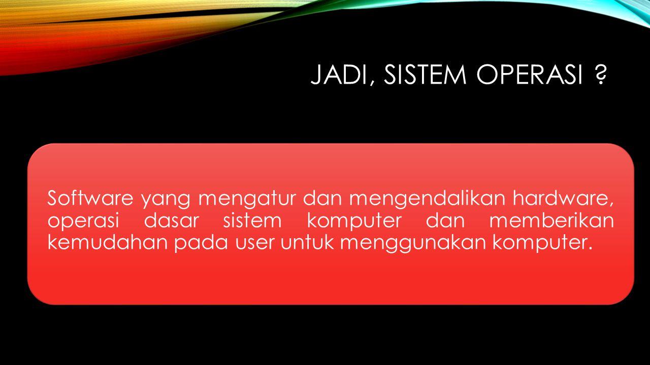 JADI, SISTEM OPERASI ? Software yang mengatur dan mengendalikan hardware, operasi dasar sistem komputer dan memberikan kemudahan pada user untuk mengg