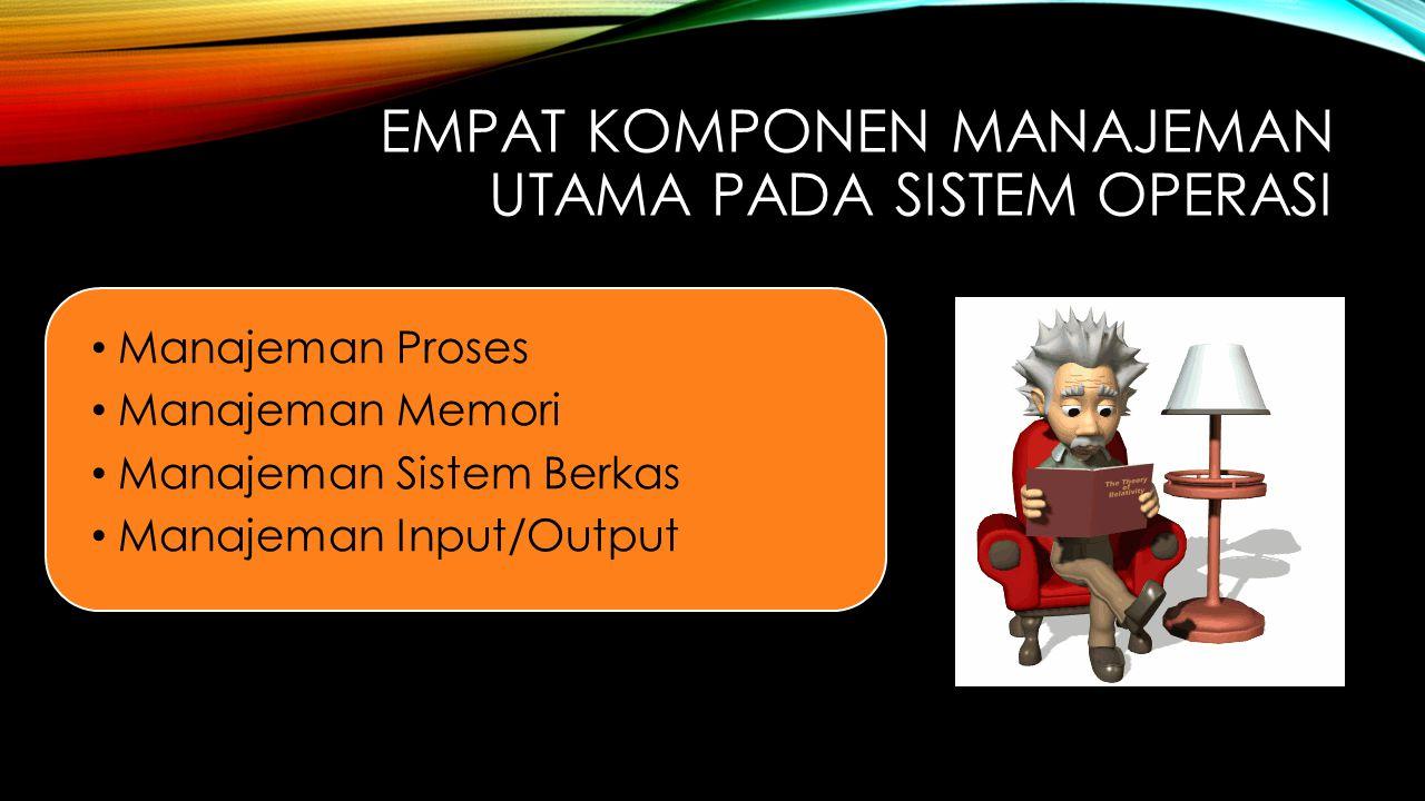 EMPAT KOMPONEN MANAJEMAN UTAMA PADA SISTEM OPERASI Manajeman Proses Manajeman Memori Manajeman Sistem Berkas Manajeman Input/Output