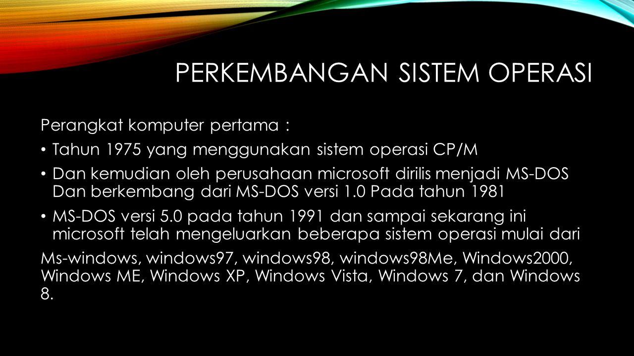 PERKEMBANGAN SISTEM OPERASI Perangkat komputer pertama : Tahun 1975 yang menggunakan sistem operasi CP/M Dan kemudian oleh perusahaan microsoft dirili