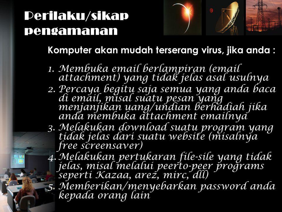 Perilaku/sikap pengamanan Komputer akan mudah terserang virus, jika anda : 1.Membuka email berlampiran (email attachment) yang tidak jelas asal usulny