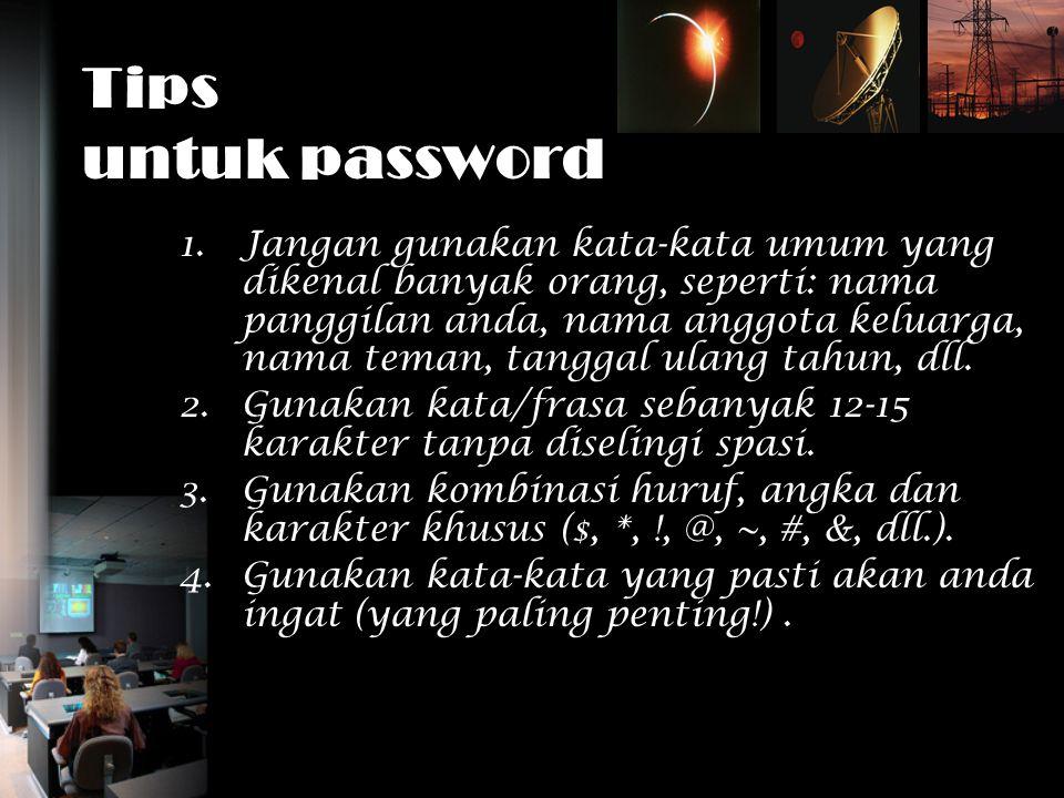 Tips untuk password 1.Jangan gunakan kata-kata umum yang dikenal banyak orang, seperti: nama panggilan anda, nama anggota keluarga, nama teman, tangga