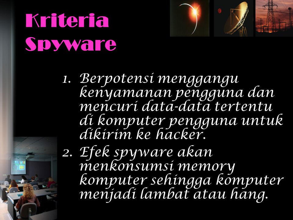 Kriteria Spyware 1.Berpotensi menggangu kenyamanan pengguna dan mencuri data-data tertentu di komputer pengguna untuk dikirim ke hacker. 2.Efek spywar