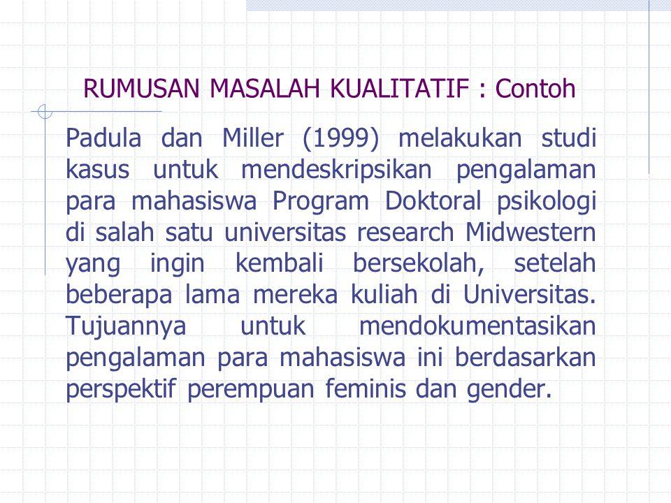 RUMUSAN MASALAH KUALITATIF : Contoh Padula dan Miller (1999) melakukan studi kasus untuk mendeskripsikan pengalaman para mahasiswa Program Doktoral ps