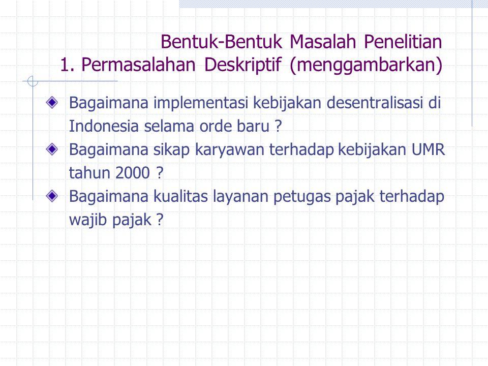 Bentuk-Bentuk Masalah Penelitian 1. Permasalahan Deskriptif (menggambarkan) Bagaimana implementasi kebijakan desentralisasi di Indonesia selama orde b
