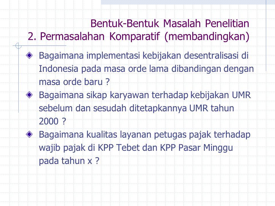 Bentuk-Bentuk Masalah Penelitian 2. Permasalahan Komparatif (membandingkan) Bagaimana implementasi kebijakan desentralisasi di Indonesia pada masa ord