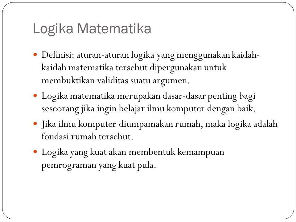 Logika Matematika Definisi: aturan-aturan logika yang menggunakan kaidah- kaidah matematika tersebut dipergunakan untuk membuktikan validitas suatu argumen.