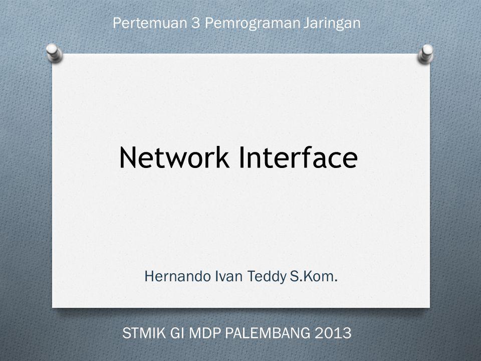 Network Interface Hernando Ivan Teddy S.Kom. Pertemuan 3 Pemrograman Jaringan STMIK GI MDP PALEMBANG 2013