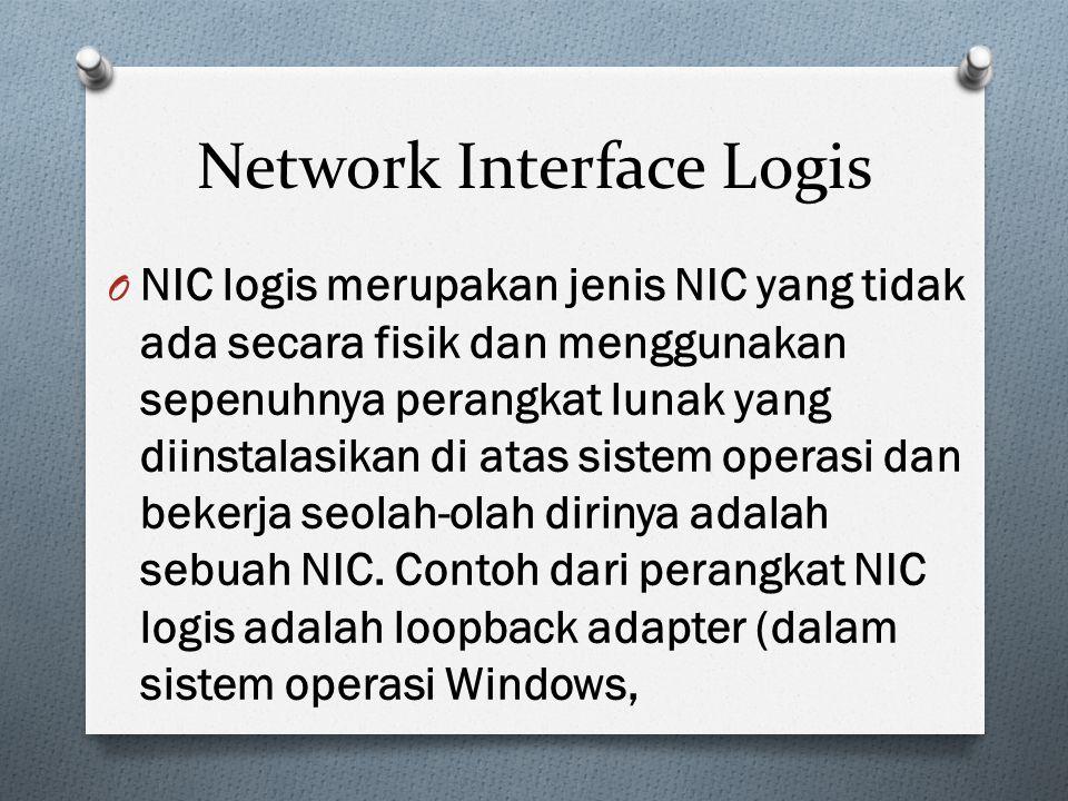 Network Interface Logis O NIC logis merupakan jenis NIC yang tidak ada secara fisik dan menggunakan sepenuhnya perangkat lunak yang diinstalasikan di atas sistem operasi dan bekerja seolah-olah dirinya adalah sebuah NIC.