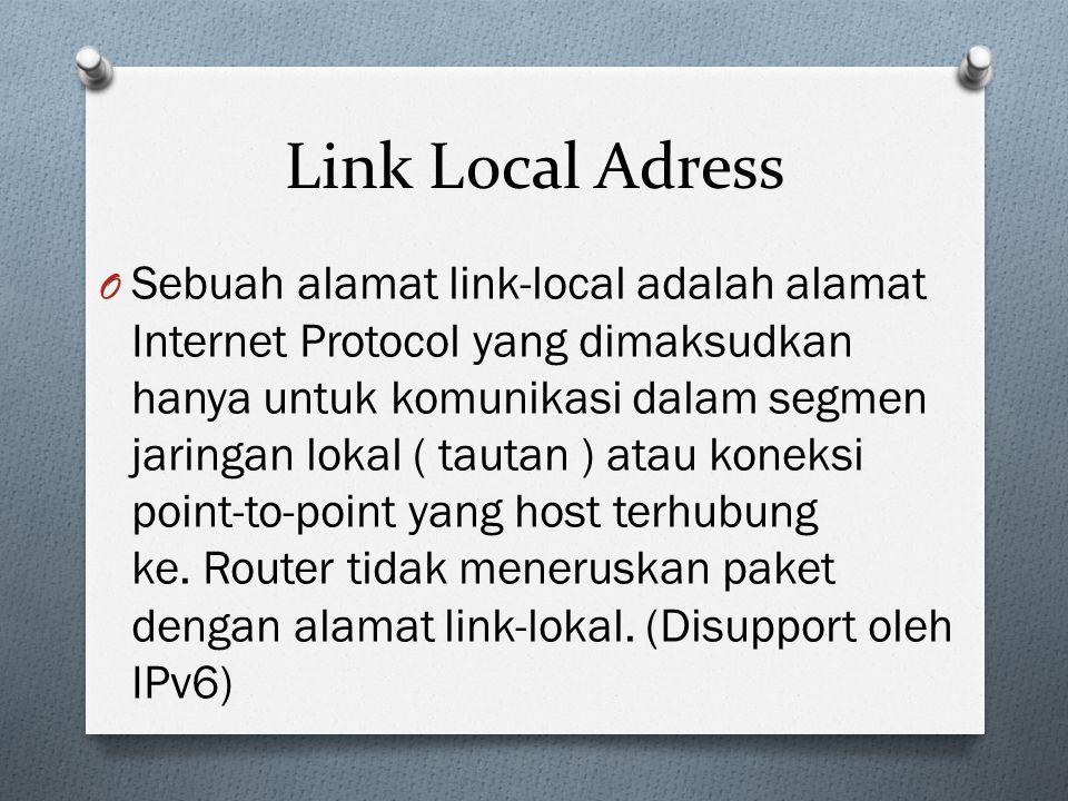 Link Local Adress O Sebuah alamat link-local adalah alamat Internet Protocol yang dimaksudkan hanya untuk komunikasi dalam segmen jaringan lokal ( tautan ) atau koneksi point-to-point yang host terhubung ke.