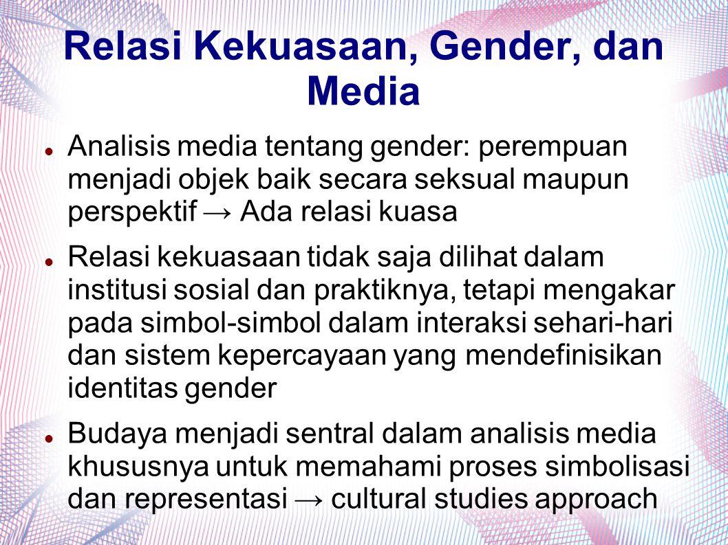 Relasi Kekuasaan, Gender, dan Media Analisis media tentang gender: perempuan menjadi objek baik secara seksual maupun perspektif → Ada relasi kuasa Re