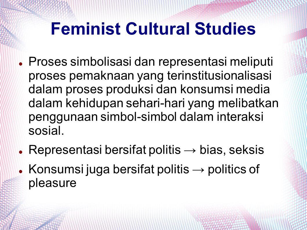 Feminist Cultural Studies Proses simbolisasi dan representasi meliputi proses pemaknaan yang terinstitusionalisasi dalam proses produksi dan konsumsi