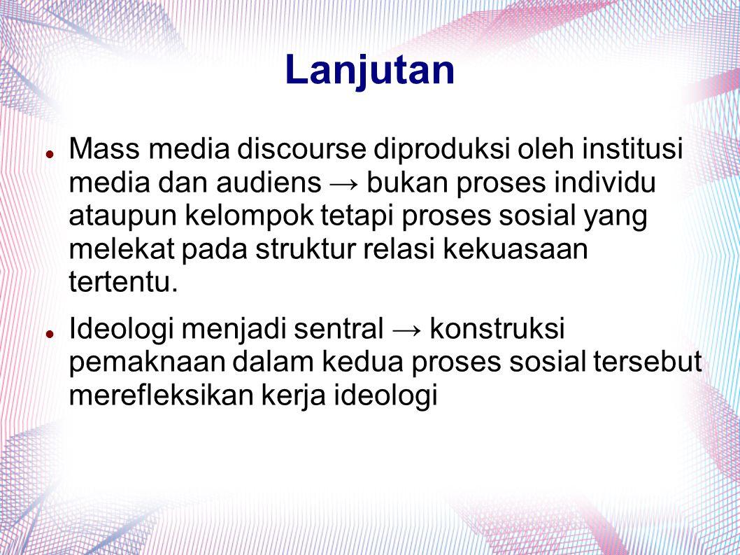 Lanjutan Mass media discourse diproduksi oleh institusi media dan audiens → bukan proses individu ataupun kelompok tetapi proses sosial yang melekat p