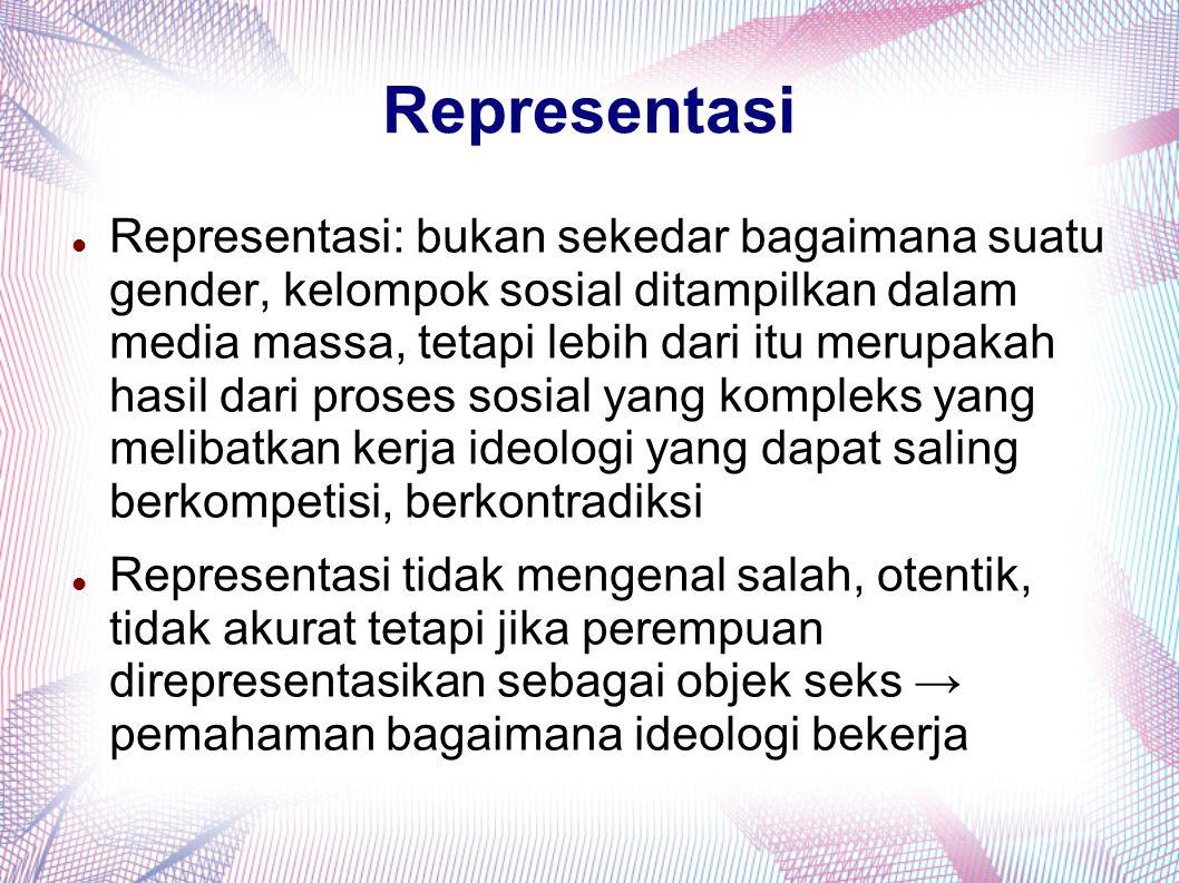 Representasi Representasi: bukan sekedar bagaimana suatu gender, kelompok sosial ditampilkan dalam media massa, tetapi lebih dari itu merupakah hasil