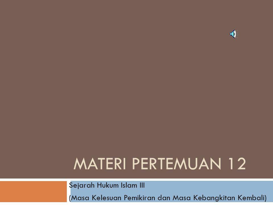MATERI PERTEMUAN 12 Sejarah Hukum Islam III (Masa Kelesuan Pemikiran dan Masa Kebangkitan Kembali)