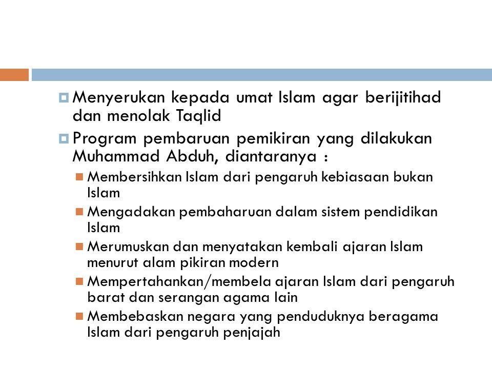  Menyerukan kepada umat Islam agar berijitihad dan menolak Taqlid  Program pembaruan pemikiran yang dilakukan Muhammad Abduh, diantaranya : Membersihkan Islam dari pengaruh kebiasaan bukan Islam Mengadakan pembaharuan dalam sistem pendidikan Islam Merumuskan dan menyatakan kembali ajaran Islam menurut alam pikiran modern Mempertahankan/membela ajaran Islam dari pengaruh barat dan serangan agama lain Membebaskan negara yang penduduknya beragama Islam dari pengaruh penjajah