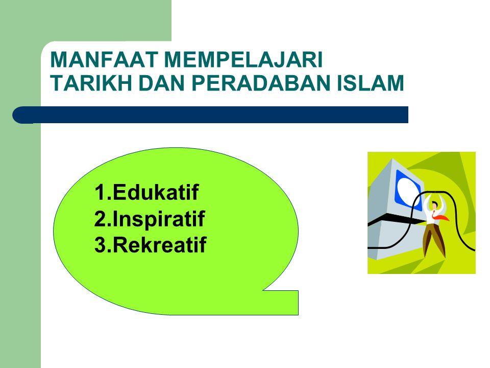 MANFAAT MEMPELAJARI TARIKH DAN PERADABAN ISLAM 1.Edukatif 2.Inspiratif 3.Rekreatif