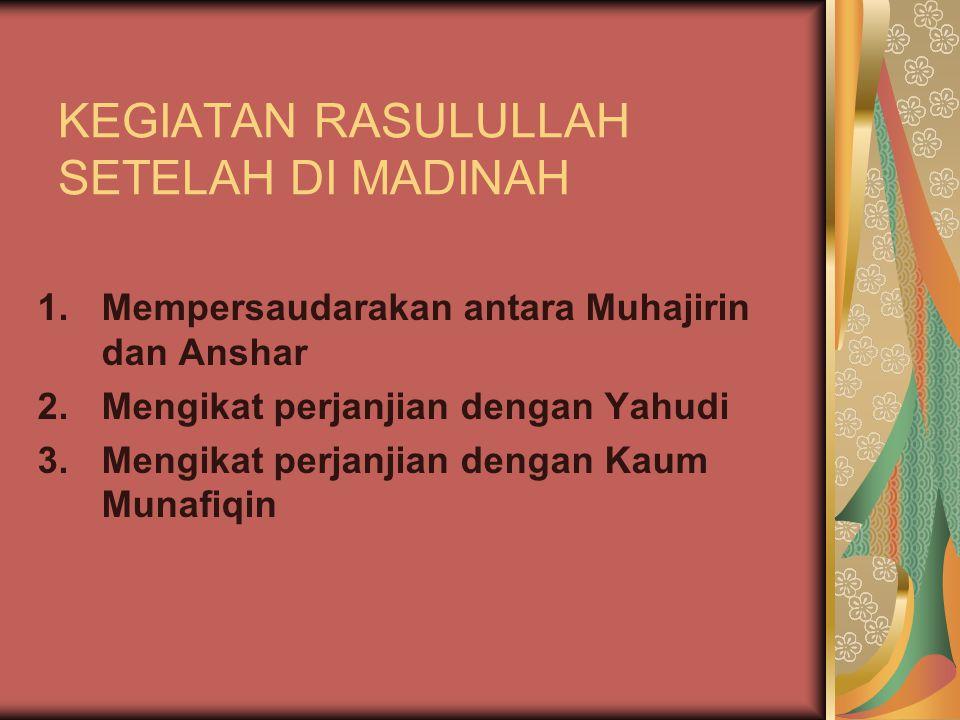 KEGIATAN RASULULLAH SETELAH DI MADINAH 1.Mempersaudarakan antara Muhajirin dan Anshar 2.Mengikat perjanjian dengan Yahudi 3.Mengikat perjanjian dengan