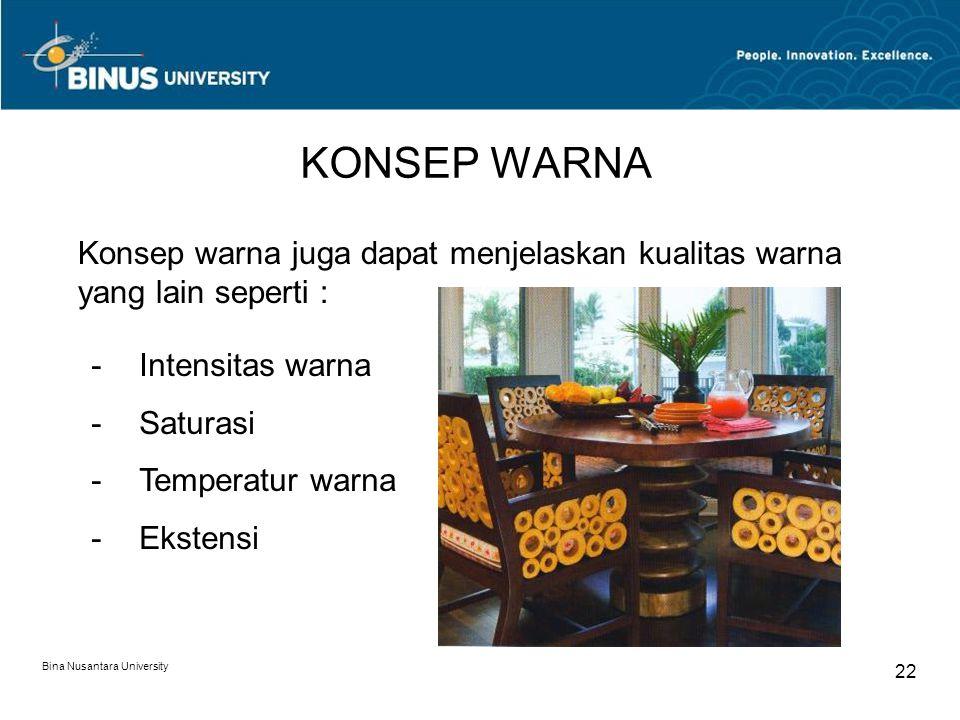 Bina Nusantara University 22 KONSEP WARNA Konsep warna juga dapat menjelaskan kualitas warna yang lain seperti : -Intensitas warna -Saturasi -Temperat