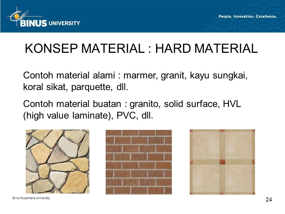 Bina Nusantara University 24 KONSEP MATERIAL : HARD MATERIAL Contoh material alami : marmer, granit, kayu sungkai, koral sikat, parquette, dll. Contoh