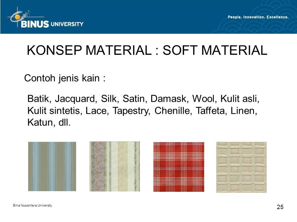 Bina Nusantara University 25 KONSEP MATERIAL : SOFT MATERIAL Contoh jenis kain : Batik, Jacquard, Silk, Satin, Damask, Wool, Kulit asli, Kulit sinteti