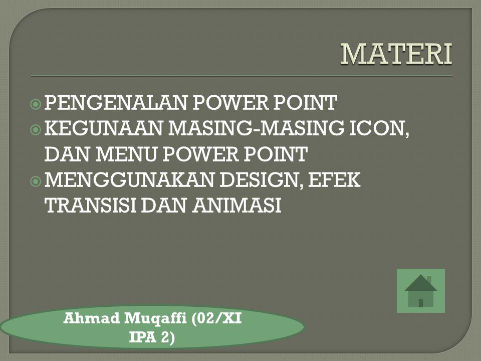  PENGENALAN POWER POINT  KEGUNAAN MASING-MASING ICON, DAN MENU POWER POINT  MENGGUNAKAN DESIGN, EFEK TRANSISI DAN ANIMASI Ahmad Muqaffi (02/XI IPA 2)