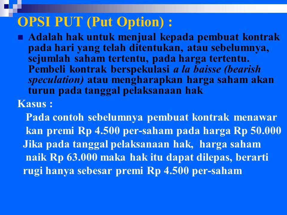 OPSI PUT (Put Option) : Adalah hak untuk menjual kepada pembuat kontrak pada hari yang telah ditentukan, atau sebelumnya, sejumlah saham tertentu, pada harga tertentu.