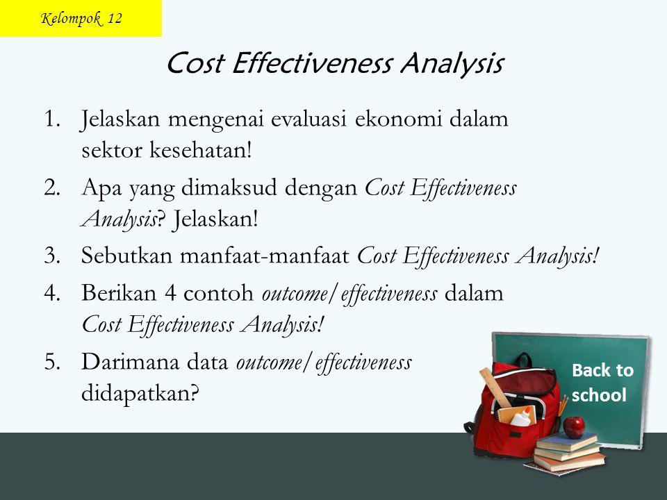 Back to school Cost Effectiveness Analysis 1.Jelaskan mengenai evaluasi ekonomi dalam sektor kesehatan! 2.Apa yang dimaksud dengan Cost Effectiveness