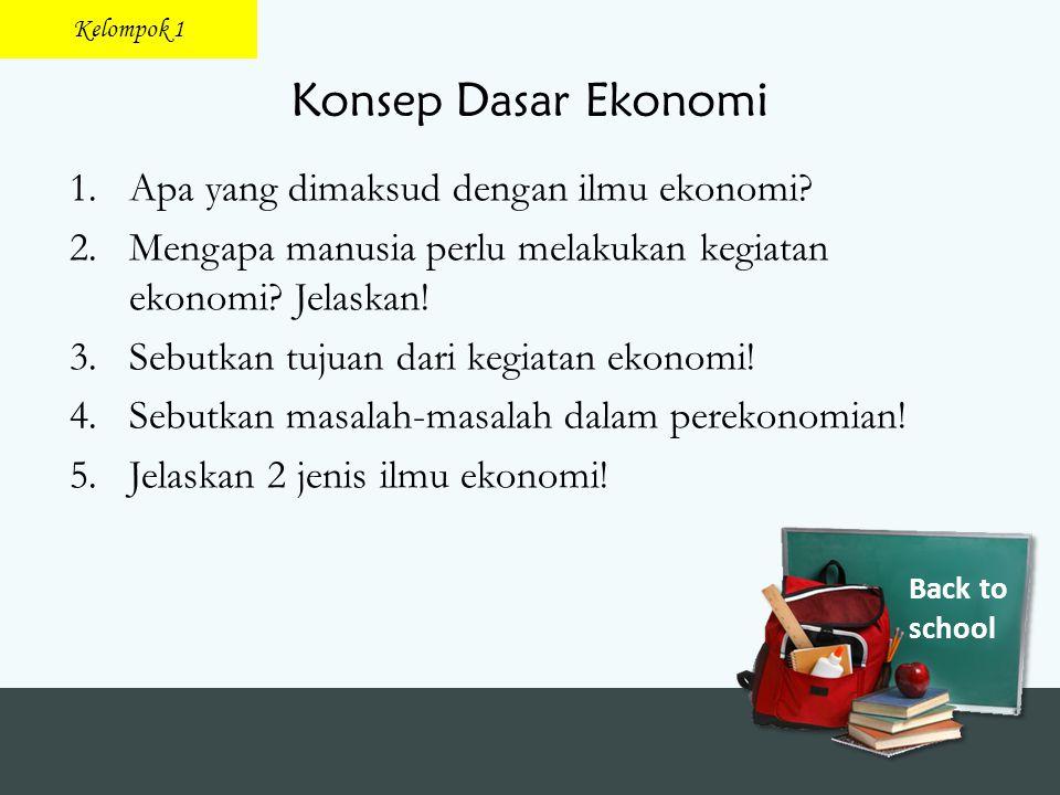 Back to school Konsep Dasar Ekonomi 1.Apa yang dimaksud dengan ilmu ekonomi? 2.Mengapa manusia perlu melakukan kegiatan ekonomi? Jelaskan! 3.Sebutkan