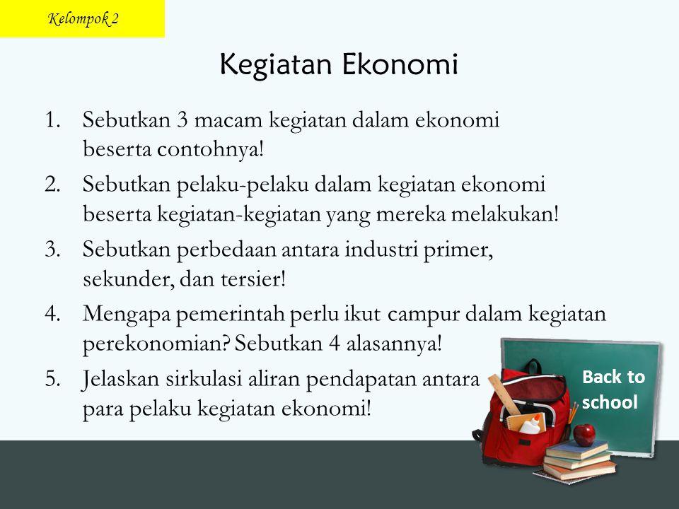 Back to school Kegiatan Ekonomi 1.Sebutkan 3 macam kegiatan dalam ekonomi beserta contohnya! 2.Sebutkan pelaku-pelaku dalam kegiatan ekonomi beserta k