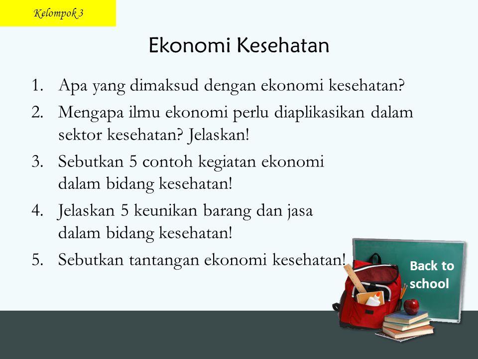 Back to school Ekonomi Kesehatan 1.Apa yang dimaksud dengan ekonomi kesehatan? 2.Mengapa ilmu ekonomi perlu diaplikasikan dalam sektor kesehatan? Jela