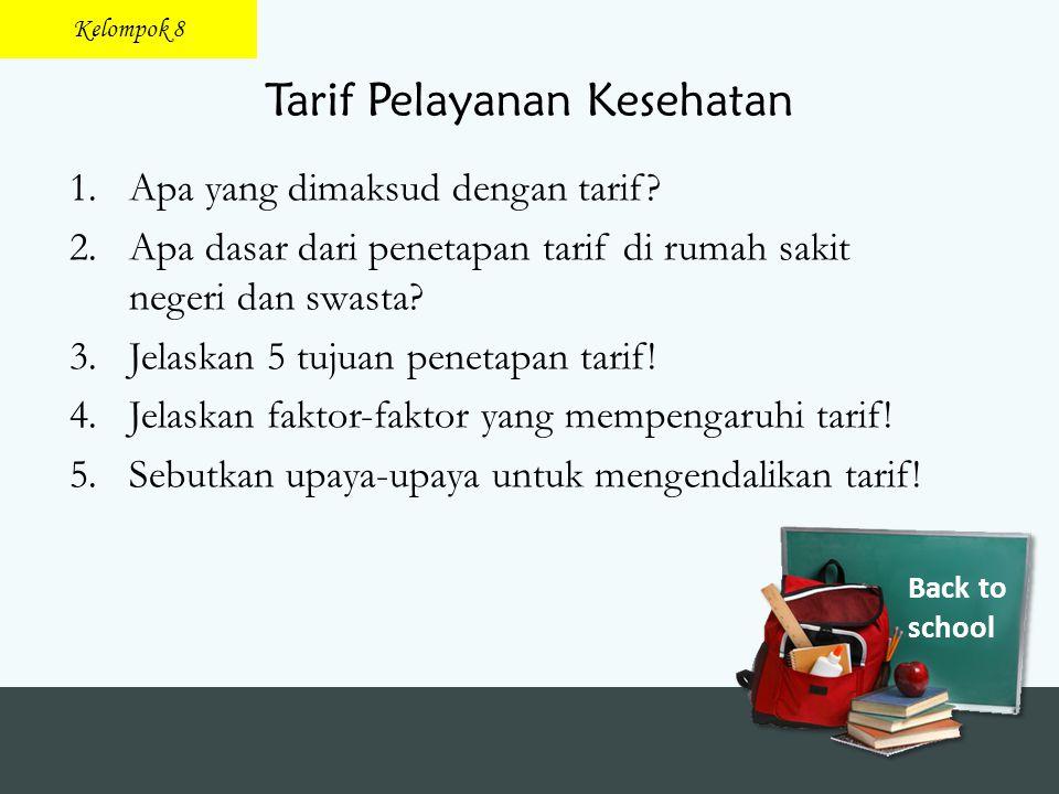 Back to school Tarif Pelayanan Kesehatan 1.Apa yang dimaksud dengan tarif? 2.Apa dasar dari penetapan tarif di rumah sakit negeri dan swasta? 3.Jelask