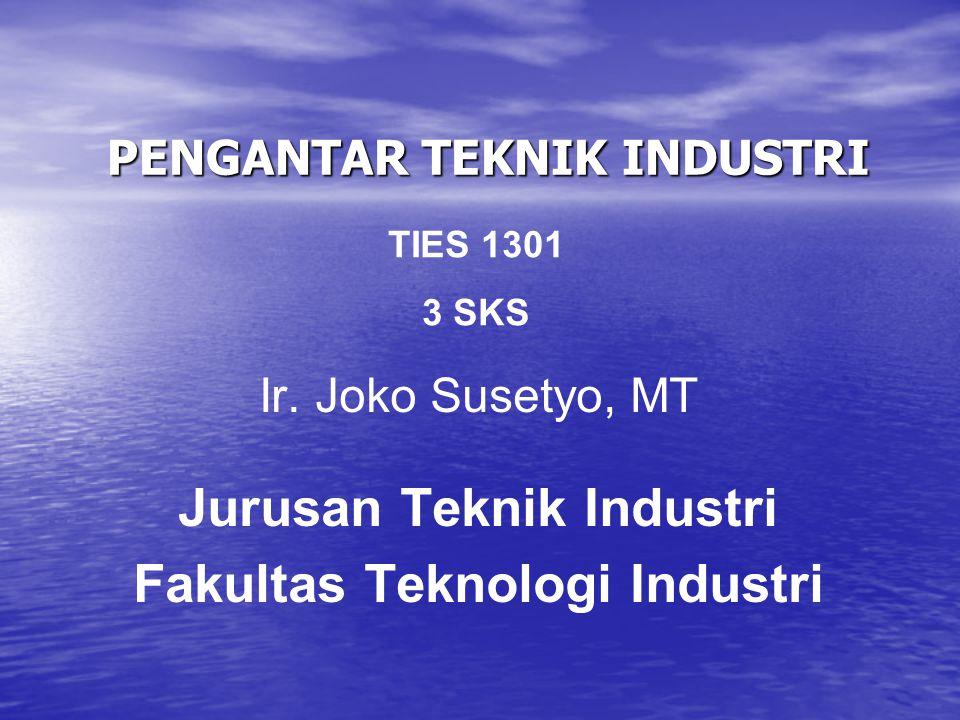 PENGANTAR TEKNIK INDUSTRI Ir. Joko Susetyo, MT Jurusan Teknik Industri Fakultas Teknologi Industri TIES 1301 3 SKS