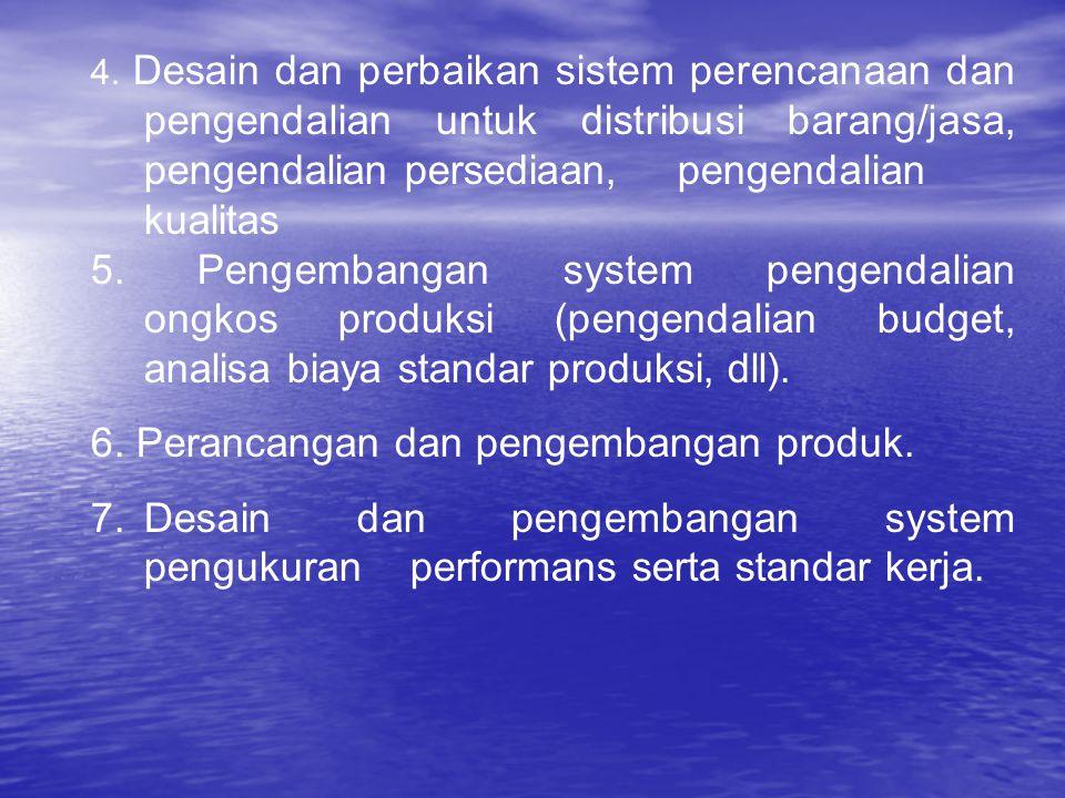 4. Desain dan perbaikan sistem perencanaan dan pengendalian untuk distribusi barang/jasa, pengendalian persediaan, pengendalian kualitas 5. Pengembang