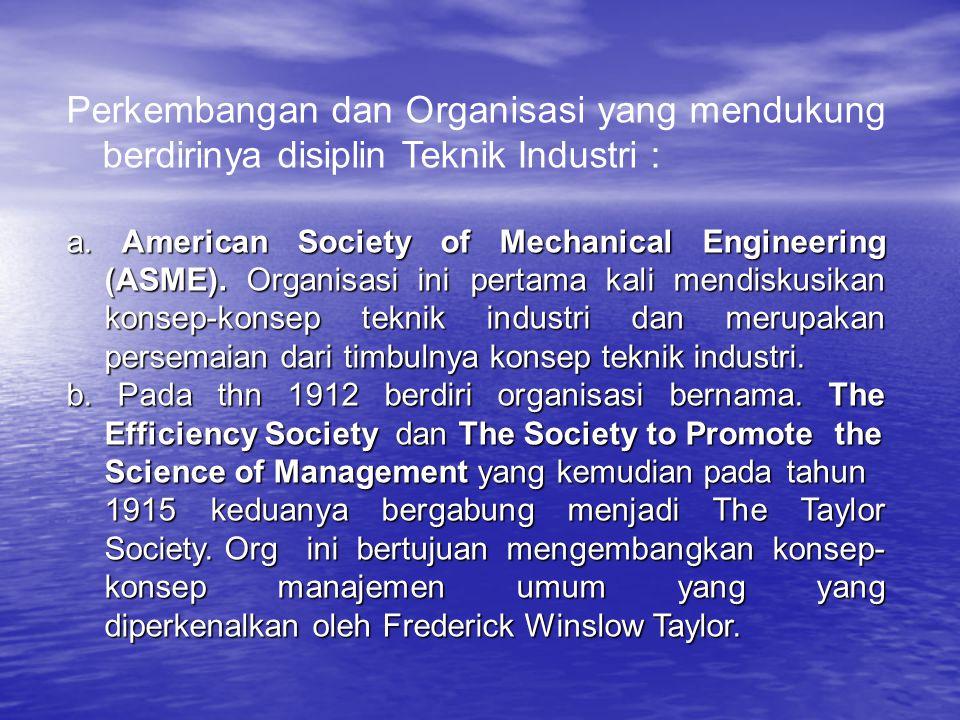 Perkembangan dan Organisasi yang mendukung berdirinya disiplin Teknik Industri : a. American Society of Mechanical Engineering (ASME). Organisasi ini