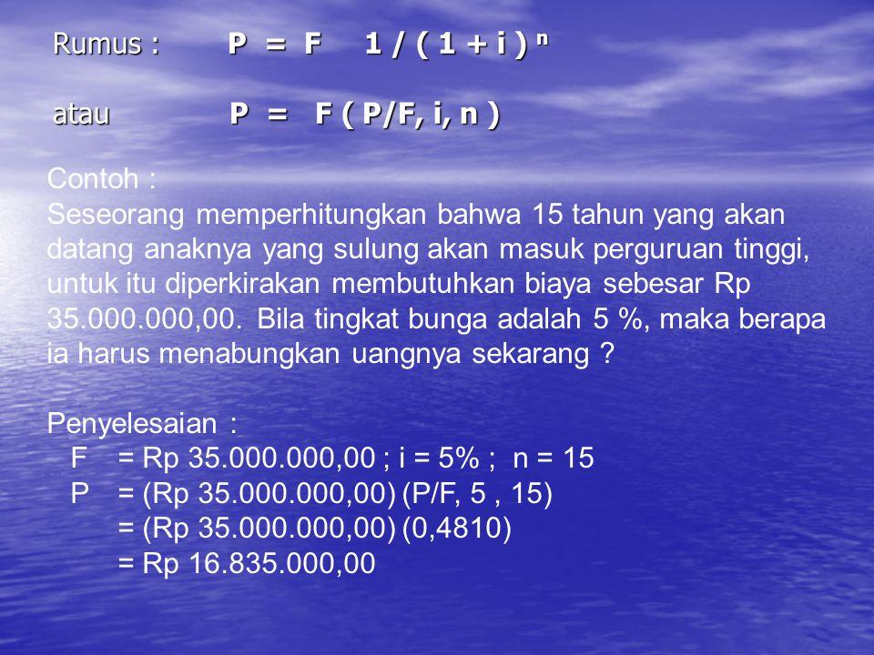 Rumus :P = F 1 / ( 1 + i ) n atau P = F ( P/F, i, n ) Contoh : Seseorang memperhitungkan bahwa 15 tahun yang akan datang anaknya yang sulung akan masu
