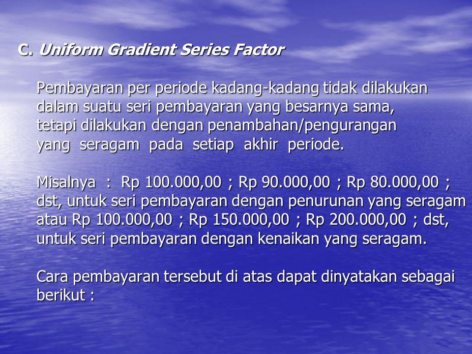 C. Uniform Gradient Series Factor Pembayaran per periode kadang-kadang tidak dilakukan dalam suatu seri pembayaran yang besarnya sama, tetapi dilakuka