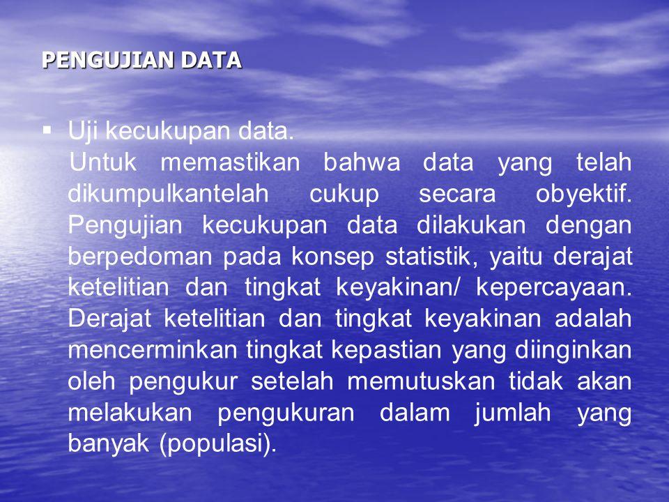 PENGUJIAN DATA  Uji kecukupan data. Untuk memastikan bahwa data yang telah dikumpulkantelah cukup secara obyektif. Pengujian kecukupan data dilakukan