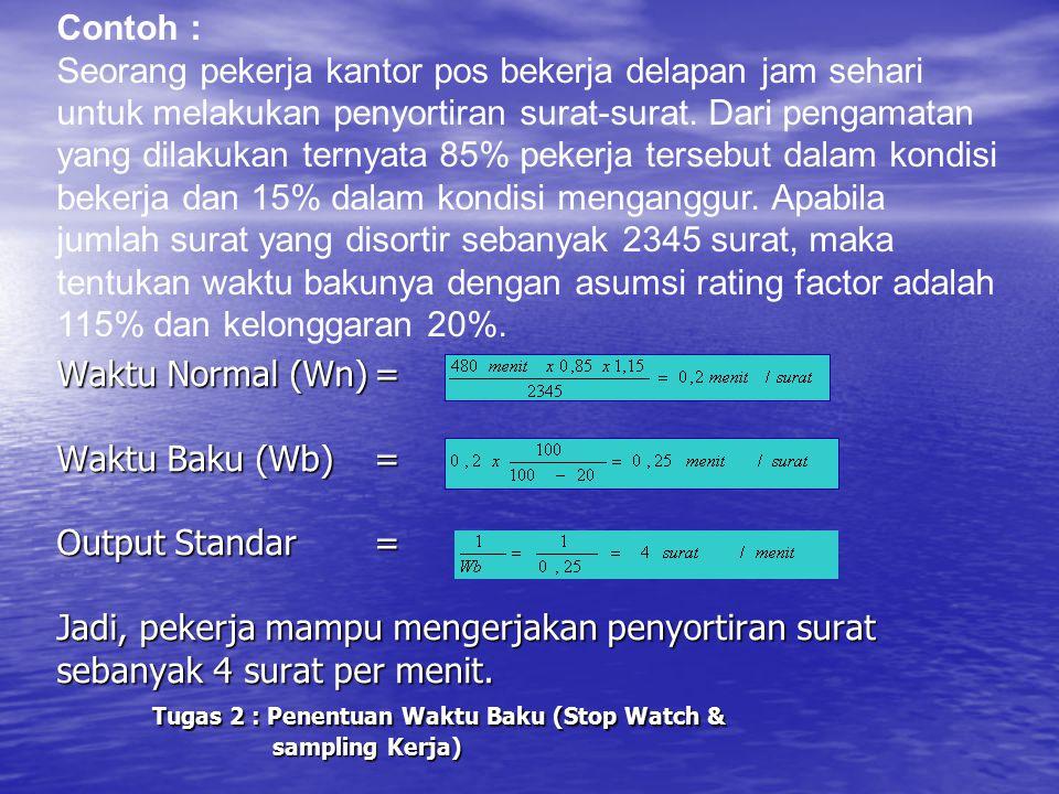 Waktu Normal (Wn)= Waktu Baku (Wb)= Output Standar= Jadi, pekerja mampu mengerjakan penyortiran surat sebanyak 4 surat per menit. Tugas 2 : Penentuan