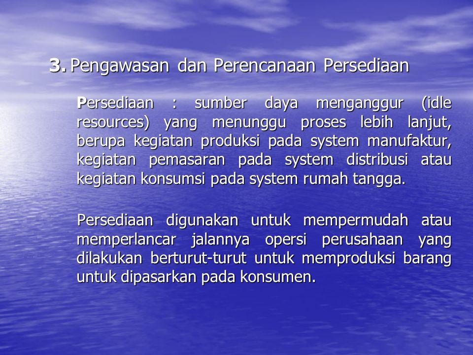 3. Pengawasan dan Perencanaan Persediaan Persediaan : sumber daya menganggur (idle resources) yang menunggu proses lebih lanjut, berupa kegiatan produ