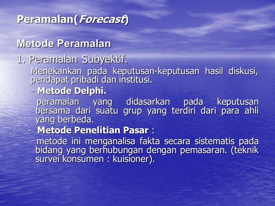 Peramalan(Forecast) 1. Peramalan Subyektif. Menekankan pada keputusan-keputusan hasil diskusi, pendapat pribadi dan institusi. Menekankan pada keputus