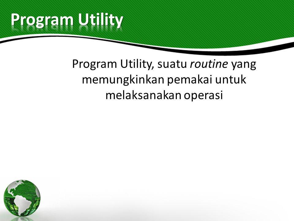 Program Utility, suatu routine yang memungkinkan pemakai untuk melaksanakan operasi