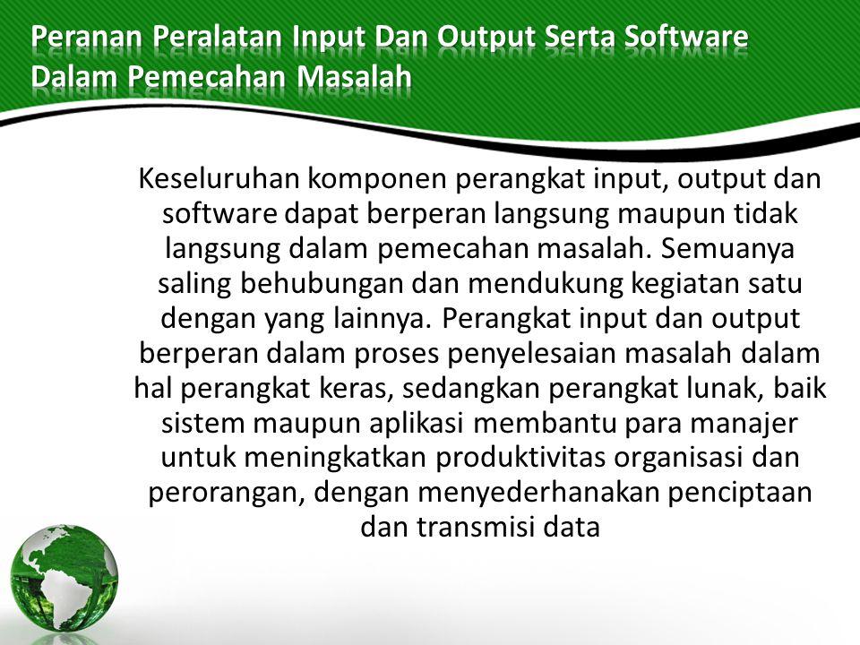 Keseluruhan komponen perangkat input, output dan software dapat berperan langsung maupun tidak langsung dalam pemecahan masalah. Semuanya saling behub