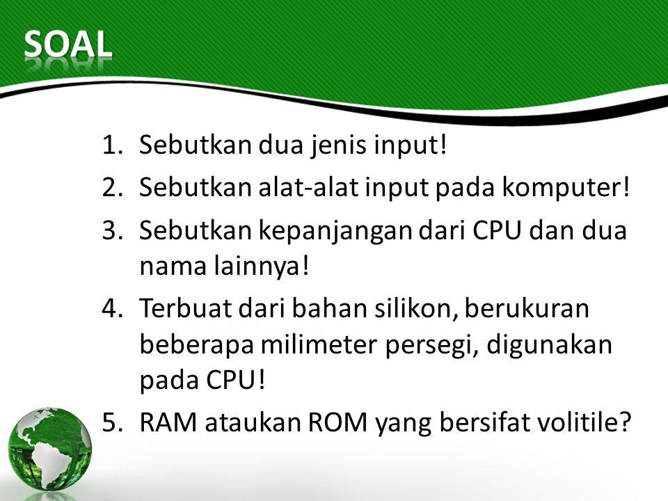 1.Sebutkan dua jenis input! 2.Sebutkan alat-alat input pada komputer! 3.Sebutkan kepanjangan dari CPU dan dua nama lainnya! 4.Terbuat dari bahan silik
